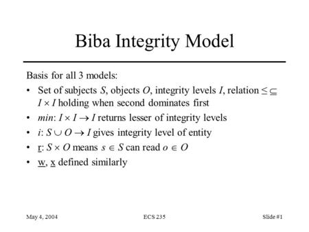 May 4, 2004ECS 235Slide #1 Biba Integrity Model Basis for all 3 models: Set of subjects S, objects O, integrity levels I, relation ≤  I  I holding when.