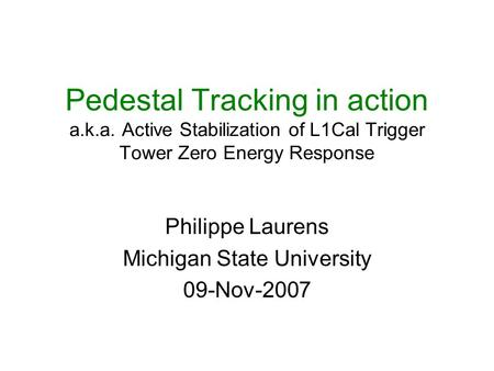 Pedestal Tracking in action a.k.a. Active Stabilization of L1Cal Trigger Tower Zero Energy Response Philippe Laurens Michigan State University 09-Nov-2007.