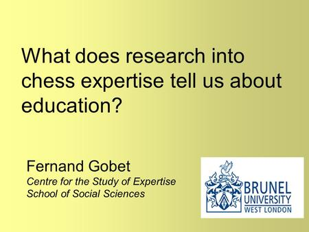What does research into chess expertise tell us about education? Fernand Gobet Centre for the Study of Expertise School of Social Sciences.