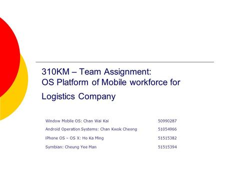 310KM – Team Assignment: OS Platform of Mobile workforce for Logistics Company Window Mobile OS: Chan Wai Kai50990287 Android Operation Systems: Chan Kwok.