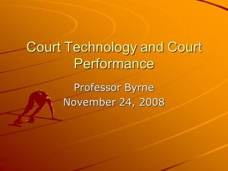Court Technology and Court Performance Professor Byrne November 24, 2008.