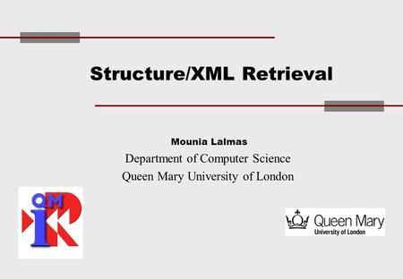 Structure/XML Retrieval Mounia Lalmas Department of Computer Science Queen Mary University of London.