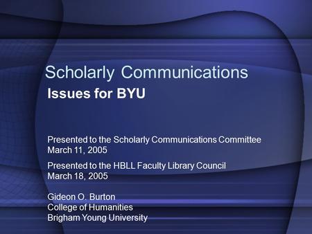 Scholarly Communications Issues for BYU Presented to the Scholarly Communications Committee March 11, 2005 Presented to the HBLL Faculty Library Council.