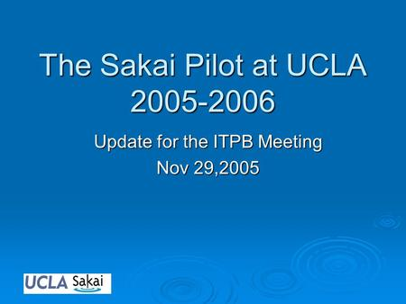 The Sakai Pilot at UCLA 2005-2006 Update for the ITPB Meeting Nov 29,2005.