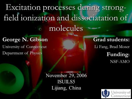Excitation processes during strong- field ionization and dissociatation of molecules Grad students: Li Fang, Brad Moser Funding : NSF-AMO November 29,