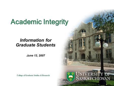 College of Graduate Studies & Research Academic Integrity Information for Graduate Students June 13, 2007.