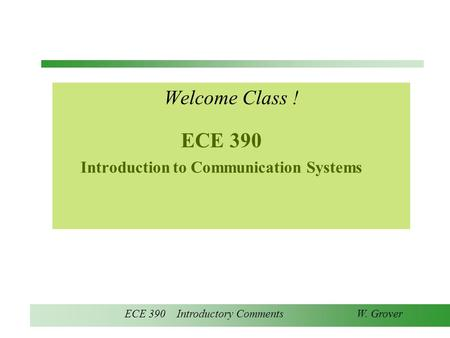 ECE 390 Introductory Comments W. Grover ECE 390 Introduction to Communication Systems Welcome Class !
