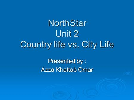 NorthStar Unit 2 Country life vs. City Life Presented by : Azza Khattab Omar.
