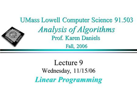 UMass Lowell Computer Science 91.503 Analysis of Algorithms Prof. Karen Daniels Fall, 2006 Lecture 9 Wednesday, 11/15/06 Linear Programming.