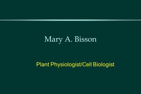 Mary A. Bisson Plant Physiologist/Cell Biologist.