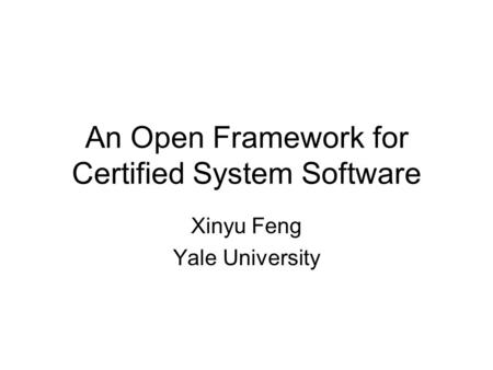 An Open Framework for Certified System Software Xinyu Feng Yale University.