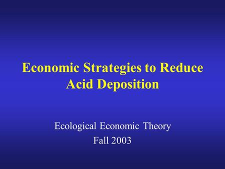 Economic Strategies to Reduce Acid Deposition Ecological Economic Theory Fall 2003.