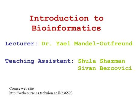 Introduction to Bioinformatics Lecturer: Dr. Yael Mandel-Gutfreund Teaching Assistant: Shula Shazman Sivan Bercovici Course web site :