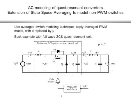 1 AC modeling of quasi-resonant converters Extension of State-Space Averaging to model non-PWM switches Use averaged switch modeling technique: apply averaged.