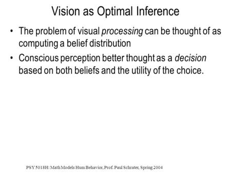 PSY 5018H: Math Models Hum Behavior, Prof. Paul Schrater, Spring 2004 Vision as Optimal Inference The problem of visual processing can be thought of as.
