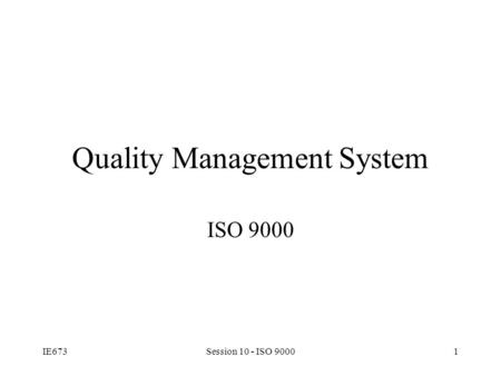 IE673Session 10 - ISO 90001 Quality Management System ISO 9000.
