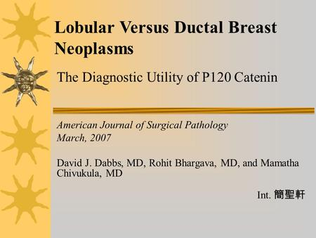 American Journal of Surgical Pathology March, 2007 David J. Dabbs, MD, Rohit Bhargava, MD, and Mamatha Chivukula, MD Int. 簡聖軒 Lobular Versus Ductal Breast.