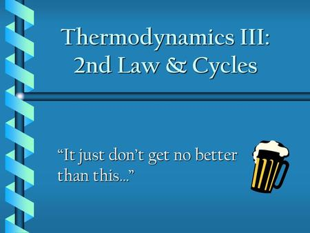 "Thermodynamics III: 2nd Law & Cycles ""It just don't get no better than this…"""