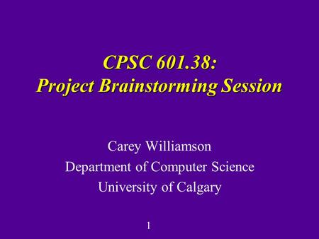 1 CPSC 601.38: Project Brainstorming Session Carey Williamson Department of Computer Science University of Calgary.