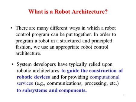 1 What is a Robot Architecture? System developers have typically relied upon robotic architectures to guide the construction of robotic devices and for.