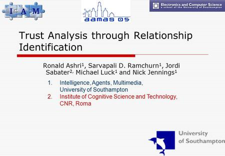 Trust Analysis through Relationship Identification Ronald Ashri 1, Sarvapali D. Ramchurn 1, Jordi Sabater 2, Michael Luck 1 and Nick Jennings 1 1.Intelligence,