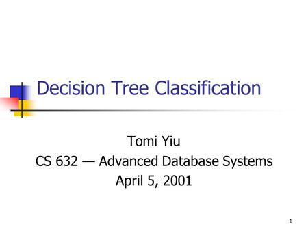 1 Decision Tree Classification Tomi Yiu CS 632 — Advanced Database Systems April 5, 2001.