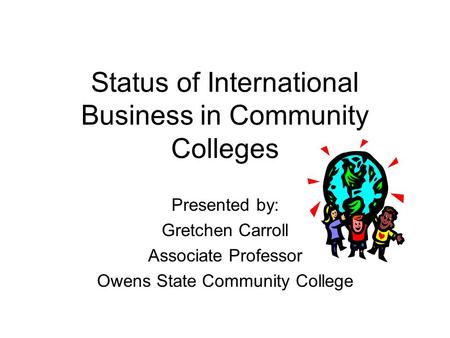 Status of International Business in Community Colleges Presented by: Gretchen Carroll Associate Professor Owens State Community College.