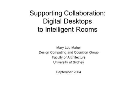 Supporting Collaboration: Digital Desktops to Intelligent Rooms Mary Lou Maher Design Computing and Cognition Group Faculty of Architecture University.