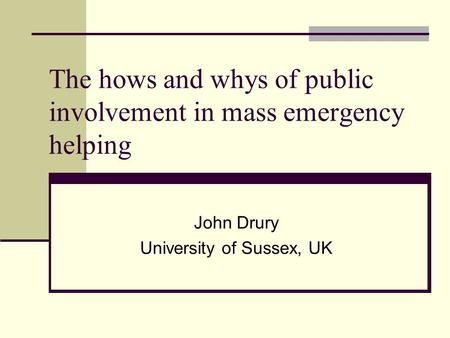 The hows and whys of public involvement in mass emergency helping John Drury University of Sussex, UK.