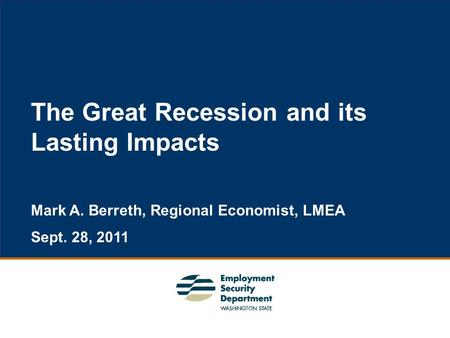 1 The Great Recession and its Lasting Impacts Mark A. Berreth, Regional Economist, LMEA Sept. 28, 2011.