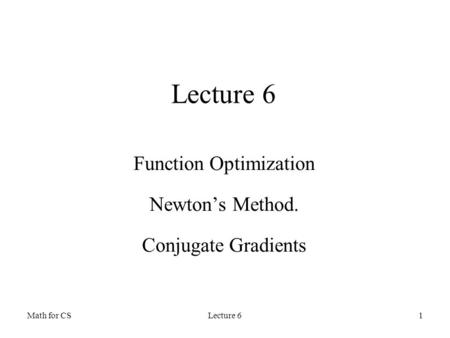 Math for CSLecture 61 Function Optimization Newton's Method. Conjugate Gradients.