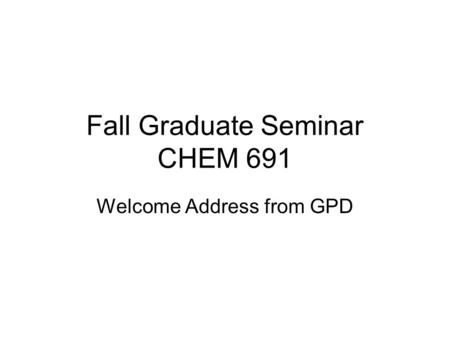Fall Graduate Seminar CHEM 691 Welcome Address from GPD.