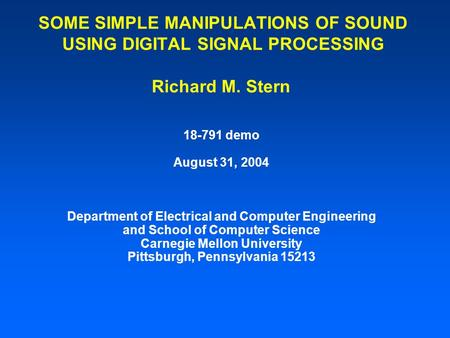 SOME SIMPLE MANIPULATIONS OF SOUND USING DIGITAL SIGNAL PROCESSING Richard M. Stern 18-791 demo August 31, 2004 Department of Electrical and Computer.