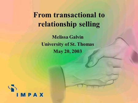 Melissa Galvin University of St. Thomas May 20, 2003 From transactional to relationship selling.