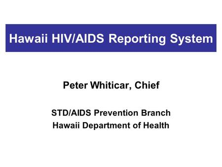 Hawaii HIV/AIDS Reporting System Peter Whiticar, Chief STD/AIDS Prevention Branch Hawaii Department of Health.