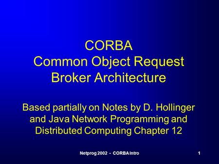 Netprog 2002 - CORBA Intro1 CORBA Common Object Request Broker Architecture Based partially on Notes by D. Hollinger and Java Network Programming and Distributed.
