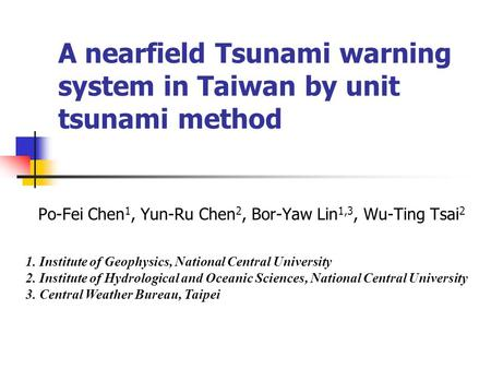 A nearfield Tsunami warning system in Taiwan by unit tsunami method Po-Fei Chen 1, Yun-Ru Chen 2, Bor-Yaw Lin 1,3, Wu-Ting Tsai 2 1. Institute of Geophysics,