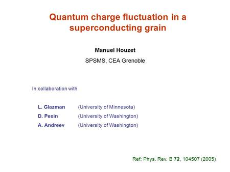 Quantum charge fluctuation in a superconducting grain Manuel Houzet SPSMS, CEA Grenoble In collaboration with L. Glazman (University of Minnesota) D. Pesin.