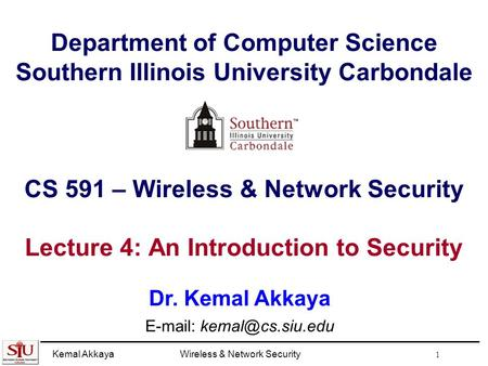 Kemal AkkayaWireless & Network Security 1 Department of Computer Science Southern Illinois University Carbondale CS 591 – Wireless & Network Security Lecture.