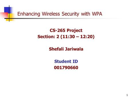 1 Enhancing Wireless Security with WPA CS-265 Project Section: 2 (11:30 – 12:20) Shefali Jariwala Student ID 001790660.