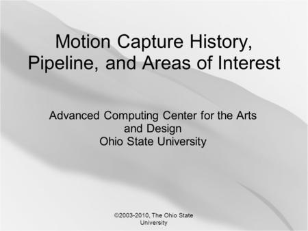 ©2003-2010, The Ohio State University Motion Capture History, Pipeline, and Areas of Interest Advanced Computing Center for the Arts and Design Ohio State.