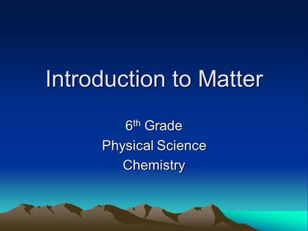 Introduction to Matter 6 th Grade Physical Science Chemistry.