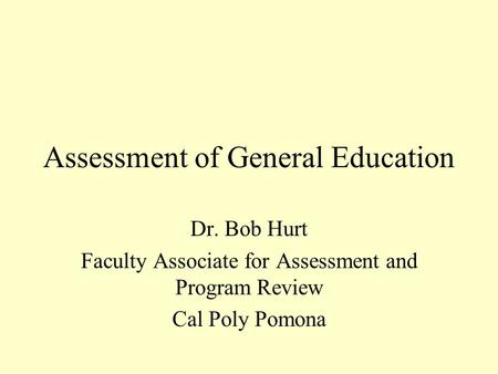 Assessment of General Education Dr. Bob Hurt Faculty Associate for Assessment and Program Review Cal Poly Pomona.