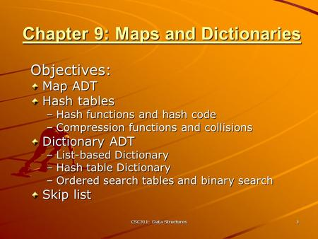 CSC311: Data Structures 1 Chapter 9: Maps and Dictionaries Objectives: Map ADT Hash tables –Hash functions and hash code –Compression functions and collisions.