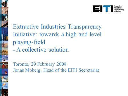 Extractive Industries Transparency Initiative: towards a high and level playing-field - A collective solution Toronto, 29 February 2008 Jonas Moberg, Head.
