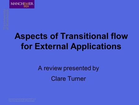 Combining the strengths of UMIST and The Victoria University of Manchester Aspects of Transitional flow for External Applications A review presented by.