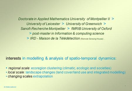 1 Dr Didier Leibovici Doctorate in Applied Mathematics University of Montpellier II > University of Leicester > University of Greenwich > Sanofi-Recherche.