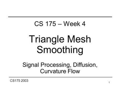 CS175 2003 1 CS 175 – Week 4 Triangle Mesh Smoothing Signal Processing, Diffusion, Curvature Flow.
