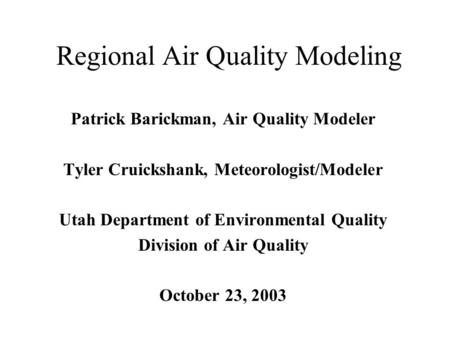 Regional Air Quality Modeling Patrick Barickman, Air Quality Modeler Tyler Cruickshank, Meteorologist/Modeler Utah Department of Environmental Quality.