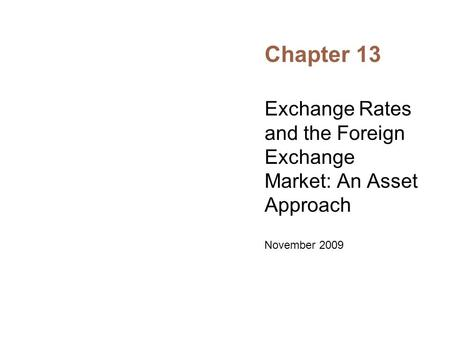 Chapter 13 Exchange Rates and the Foreign Exchange Market: An Asset Approach November 2009.